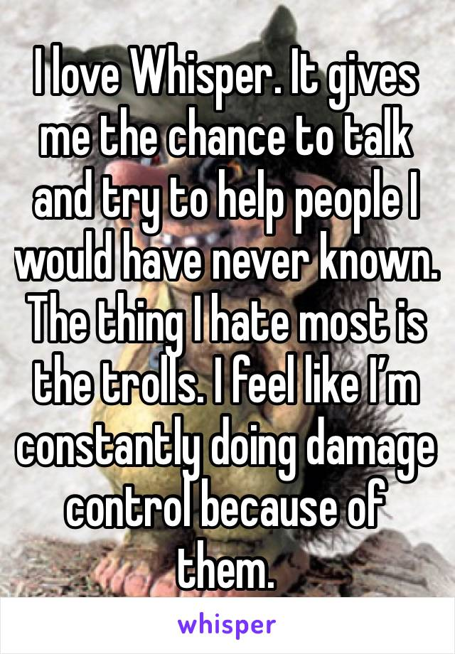 I love Whisper. It gives me the chance to talk and try to help people I would have never known. The thing I hate most is the trolls. I feel like I'm constantly doing damage control because of them.