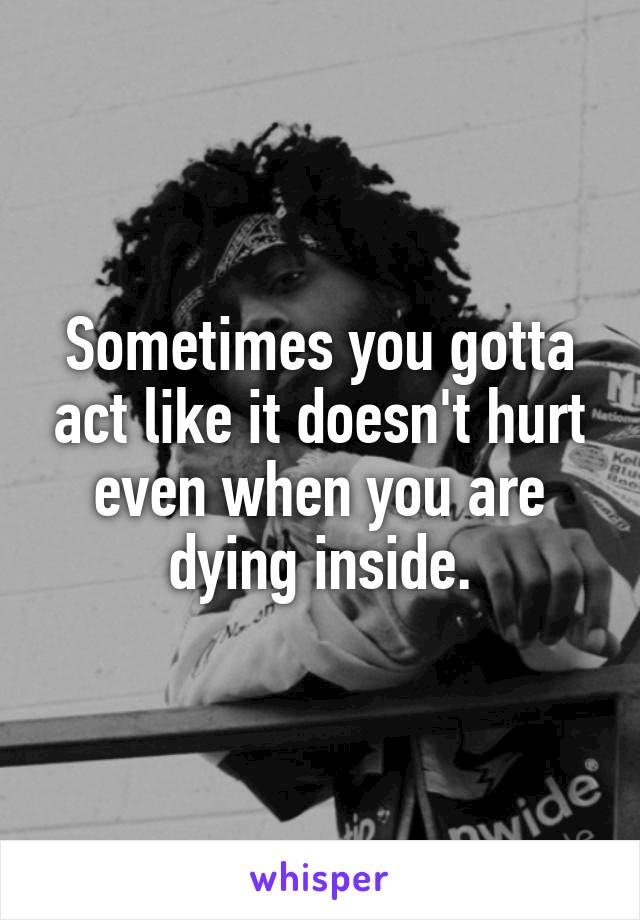 Sometimes you gotta act like it doesn't hurt even when you are dying inside.
