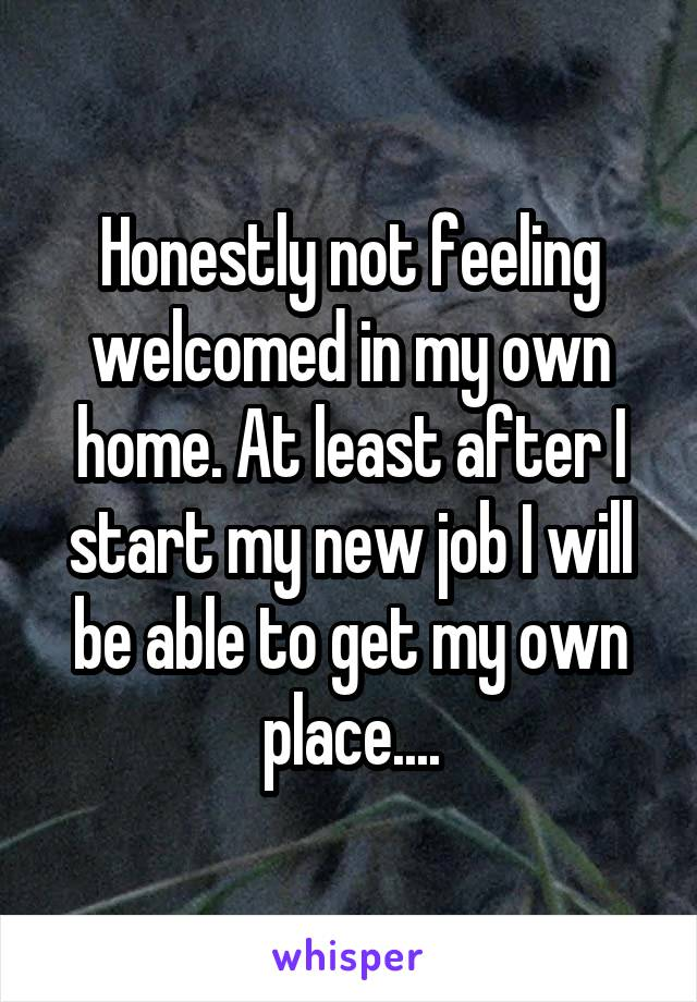 Honestly not feeling welcomed in my own home. At least after I start my new job I will be able to get my own place....