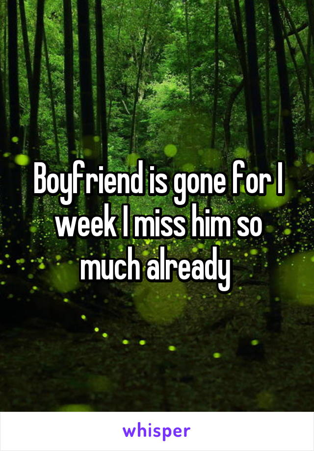 Boyfriend is gone for I week I miss him so much already