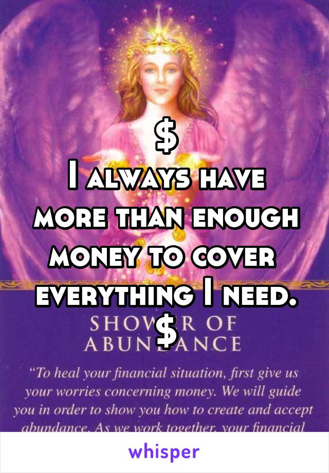 $ I always have more than enough money to cover  everything I need. $