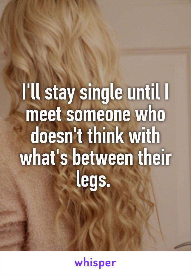 I'll stay single until I meet someone who doesn't think with what's between their legs.