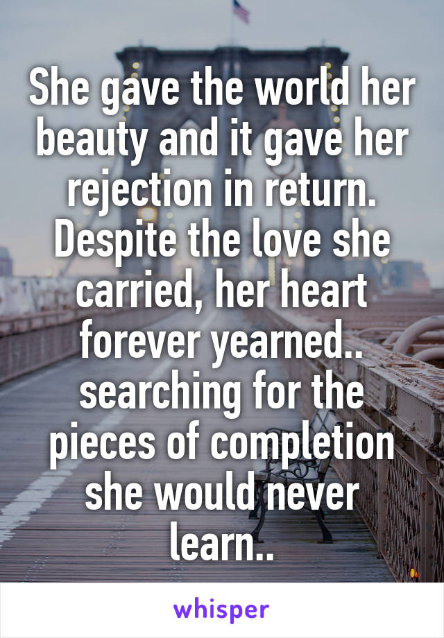 She gave the world her beauty and it gave her rejection in return. Despite the love she carried, her heart forever yearned.. searching for the pieces of completion she would never learn..