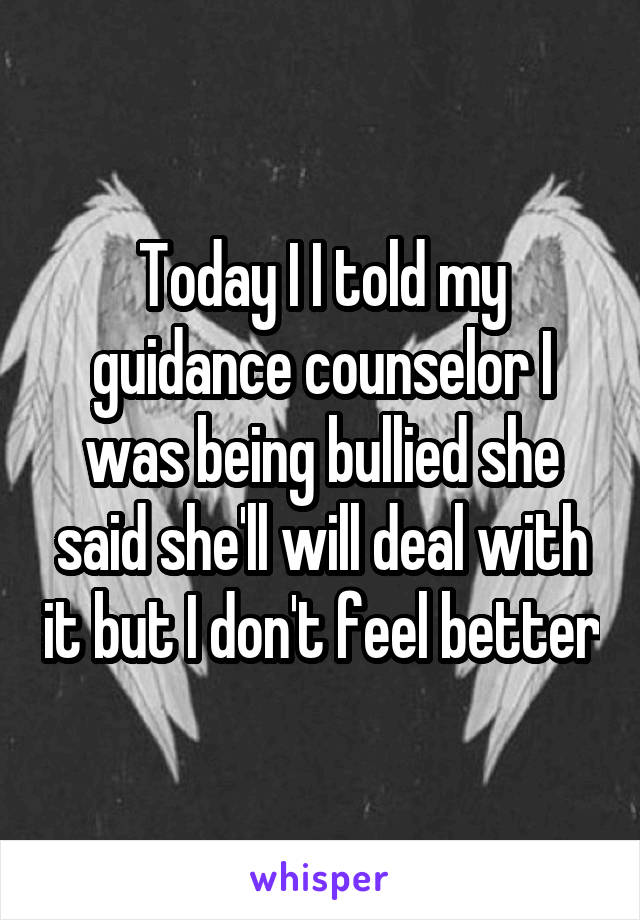Today I I told my guidance counselor I was being bullied she said she'll will deal with it but I don't feel better