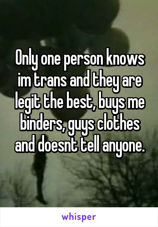 Only one person knows im trans and they are legit the best, buys me binders, guys clothes and doesnt tell anyone.