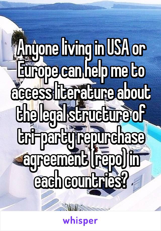 Anyone living in USA or Europe can help me to access literature about the legal structure of tri-party repurchase agreement (repo) in each countries?