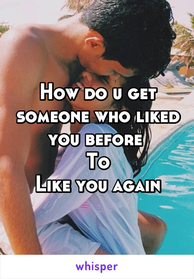 How do u get someone who liked you before  To Like you again