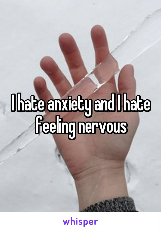 I hate anxiety and I hate feeling nervous