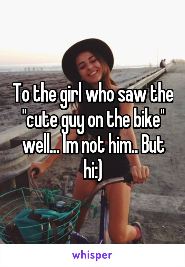 """To the girl who saw the """"cute guy on the bike"""" well... Im not him.. But hi:)"""