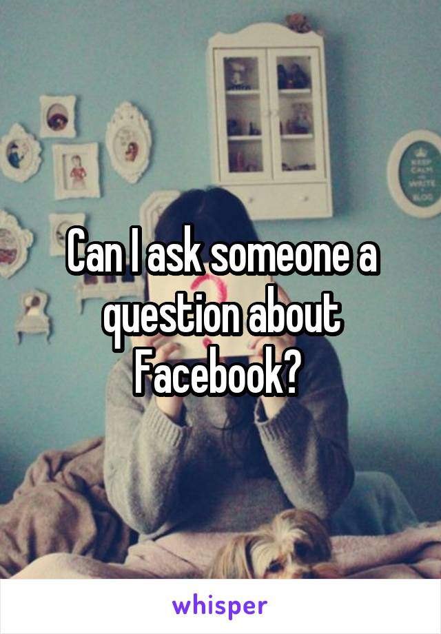 Can I ask someone a question about Facebook?
