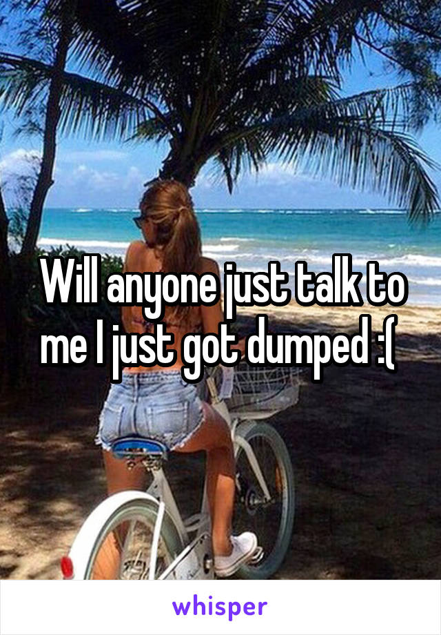 Will anyone just talk to me I just got dumped :(