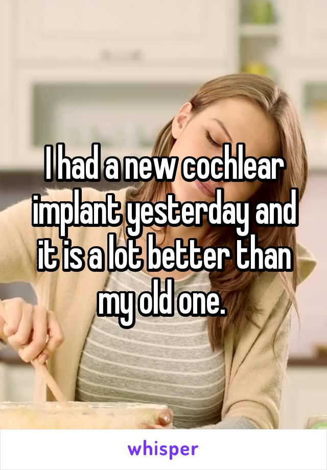 I had a new cochlear implant yesterday and it is a lot better than my old one.