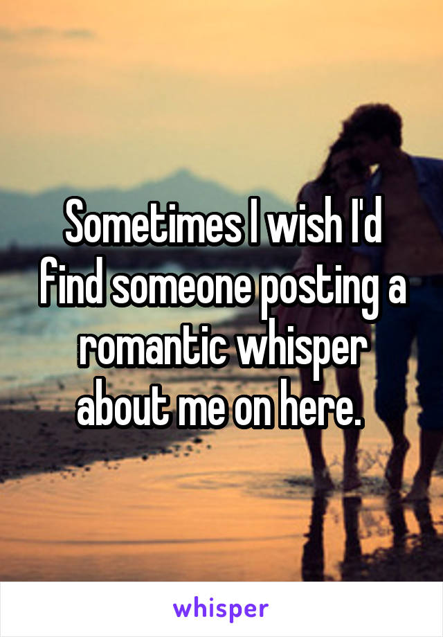 Sometimes I wish I'd find someone posting a romantic whisper about me on here.