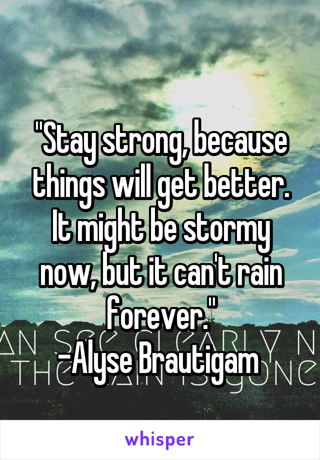 """Stay strong, because things will get better. It might be stormy now, but it can't rain forever."" -Alyse Brautigam"