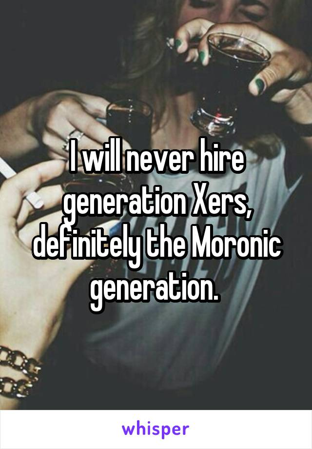 I will never hire generation Xers, definitely the Moronic generation.