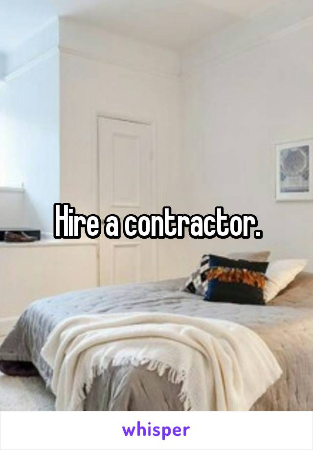 Hire a contractor.