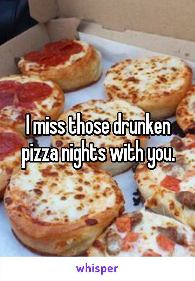 I miss those drunken pizza nights with you.