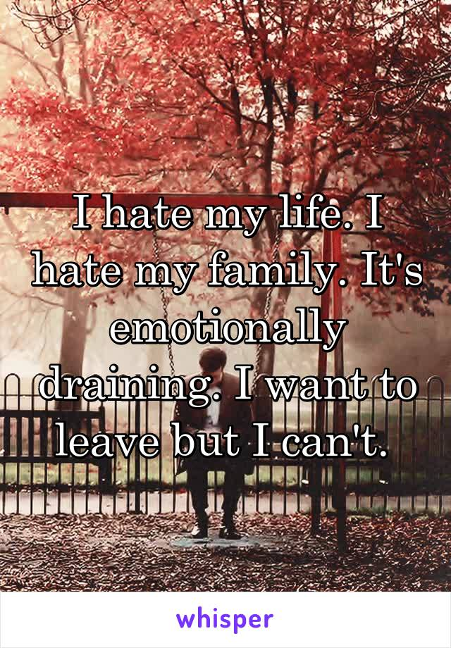 I hate my life. I hate my family. It's emotionally draining. I want to leave but I can't.