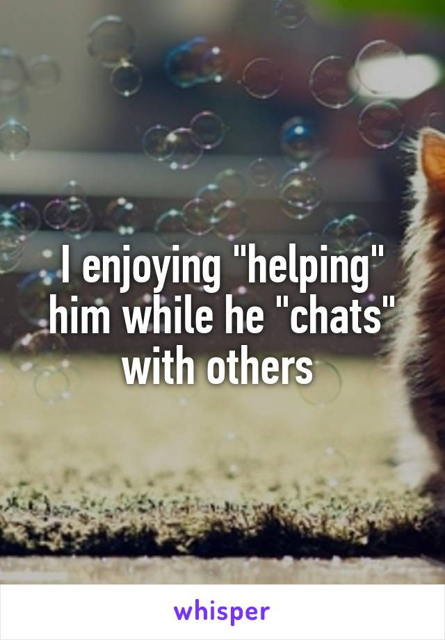 """I enjoying """"helping"""" him while he """"chats"""" with others"""