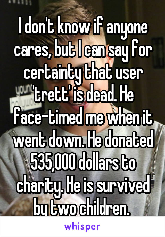I don't know if anyone cares, but I can say for certainty that user 'trett' is dead. He face-timed me when it went down. He donated 535,000 dollars to charity. He is survived by two children.