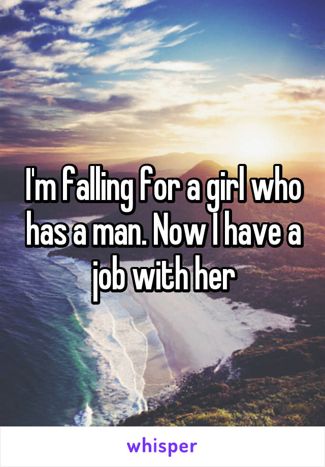 I'm falling for a girl who has a man. Now I have a job with her