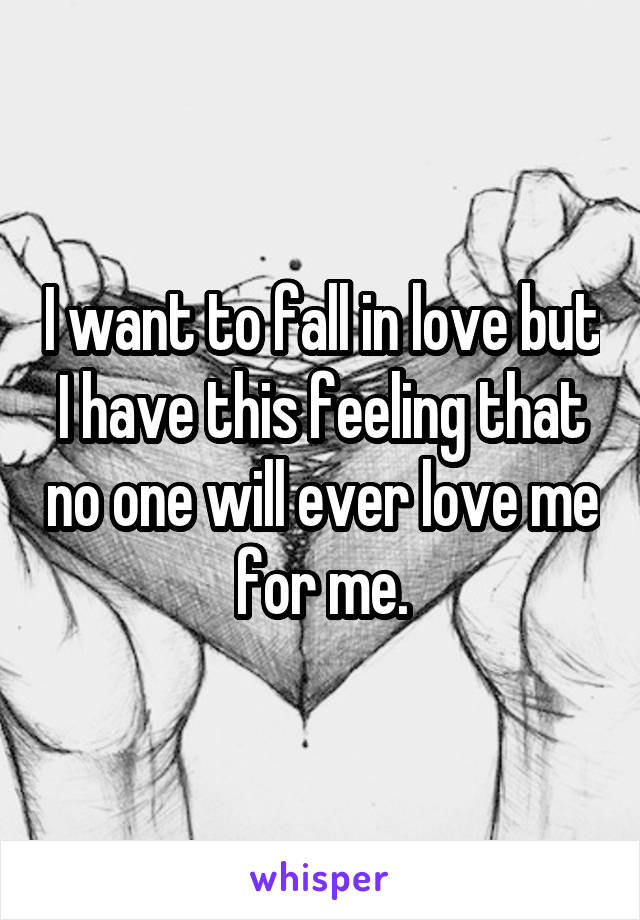 I want to fall in love but I have this feeling that no one will ever love me for me.