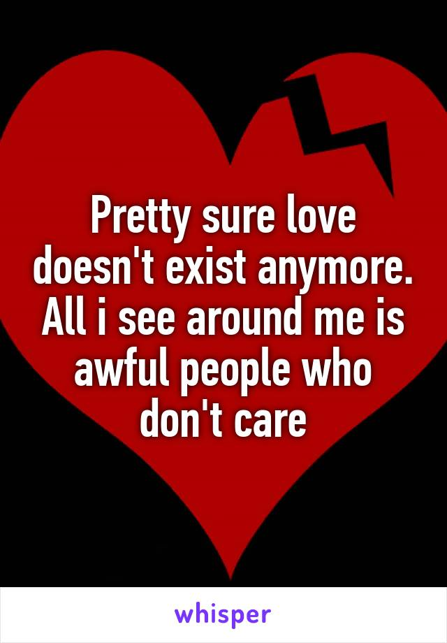 Pretty sure love doesn't exist anymore. All i see around me is awful people who don't care