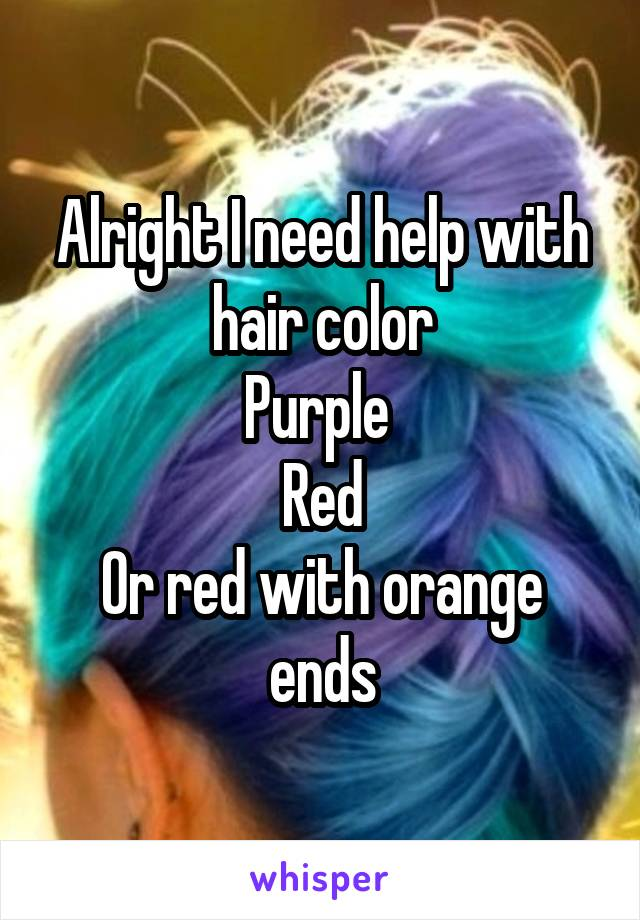 Alright I need help with hair color Purple  Red Or red with orange ends