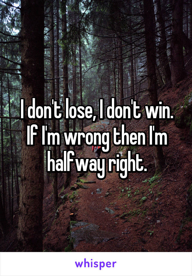 I don't lose, I don't win. If I'm wrong then I'm halfway right.