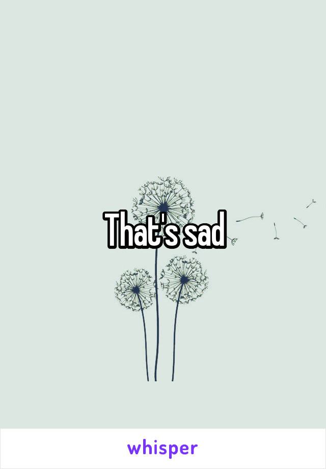 That's sad