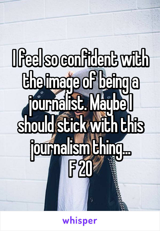 I feel so confident with the image of being a journalist. Maybe I should stick with this journalism thing... F 20