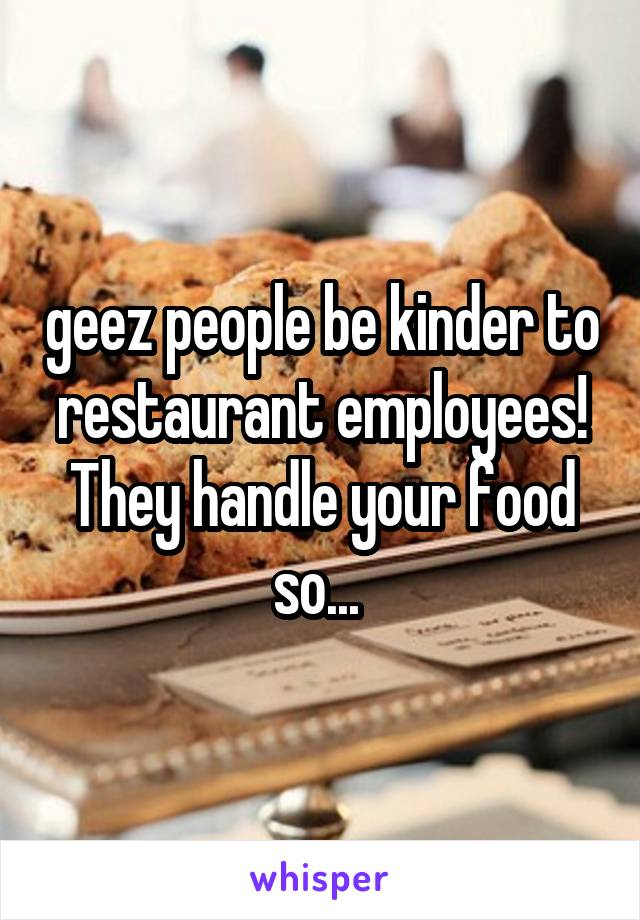 geez people be kinder to restaurant employees! They handle your food so...