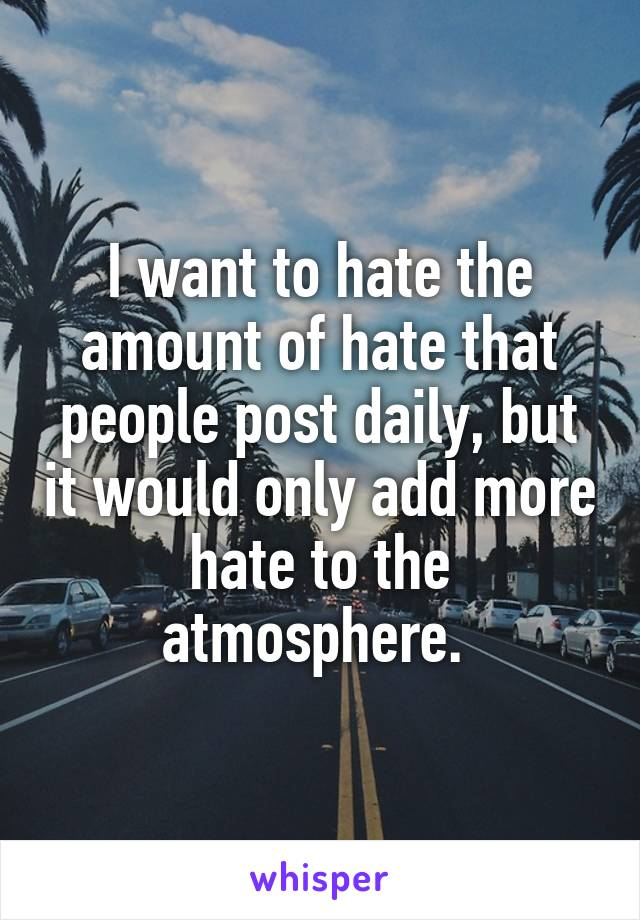 I want to hate the amount of hate that people post daily, but it would only add more hate to the atmosphere.