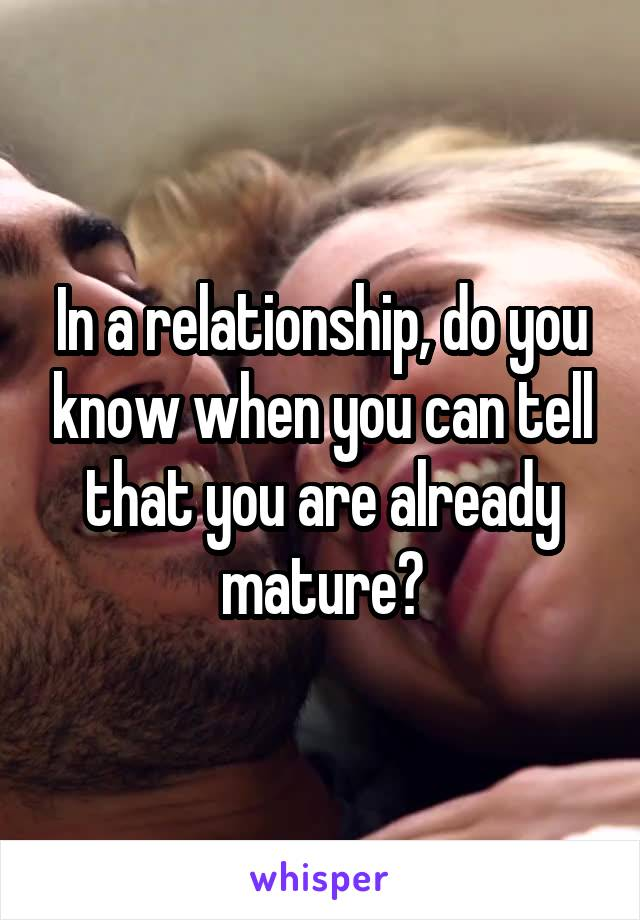 In a relationship, do you know when you can tell that you are already mature?
