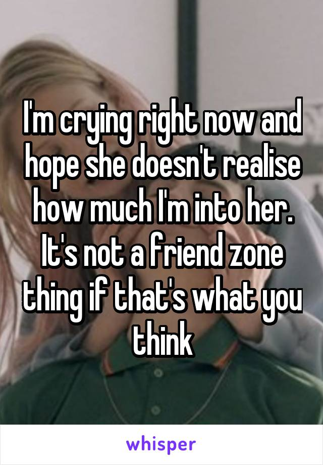 I'm crying right now and hope she doesn't realise how much I'm into her. It's not a friend zone thing if that's what you think