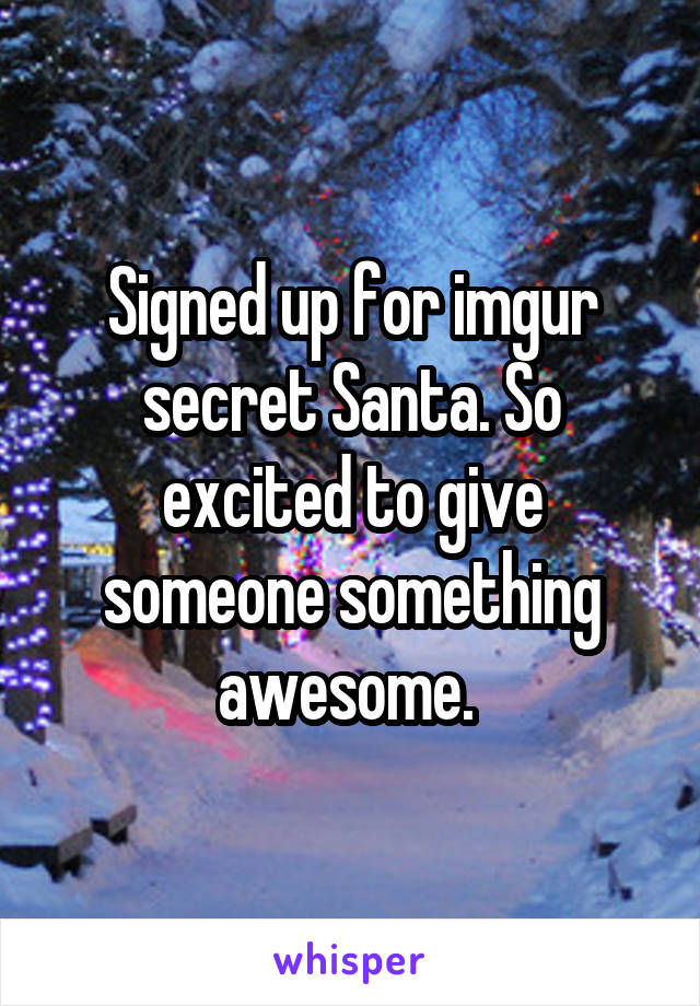 Signed up for imgur secret Santa. So excited to give someone something awesome.