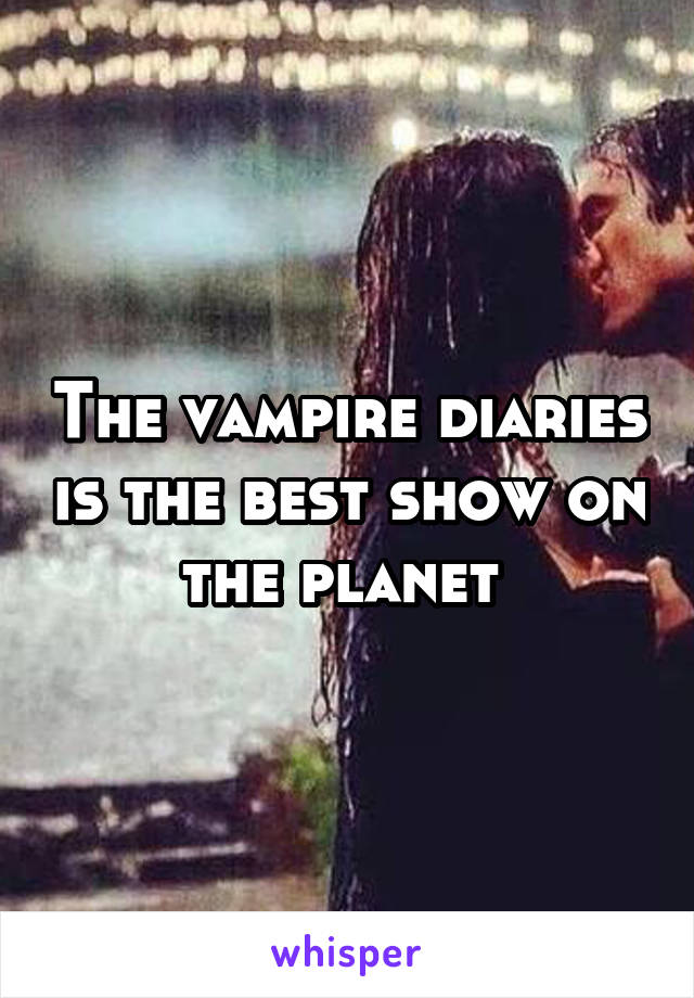 The vampire diaries is the best show on the planet