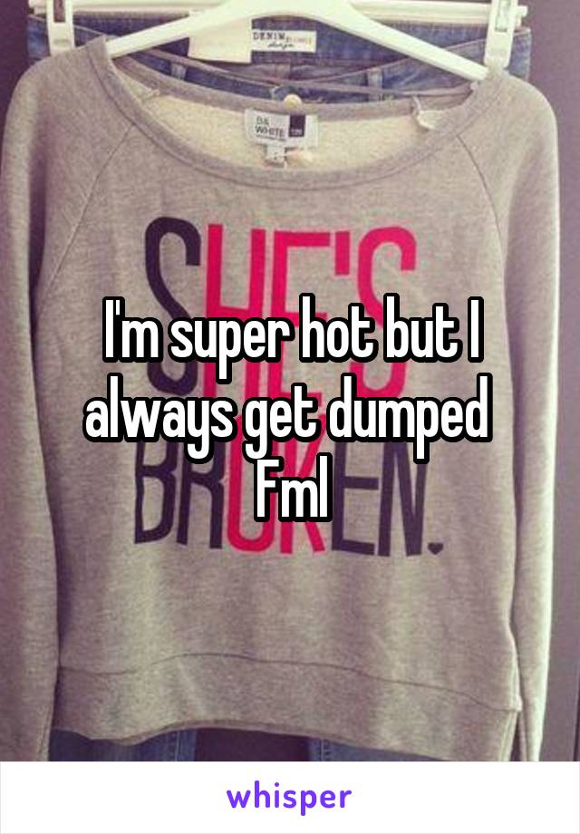 I'm super hot but I always get dumped  Fml