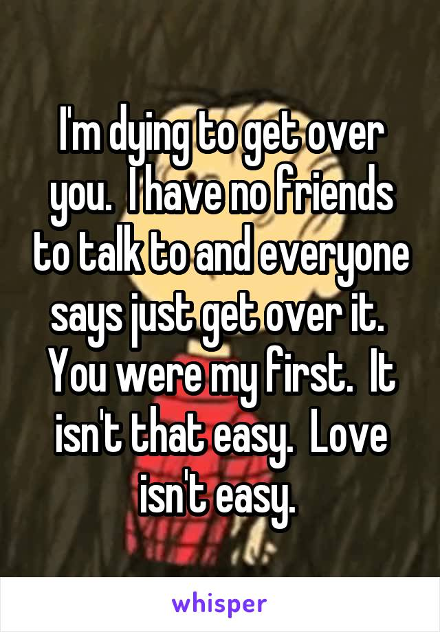 I'm dying to get over you.  I have no friends to talk to and everyone says just get over it.  You were my first.  It isn't that easy.  Love isn't easy.