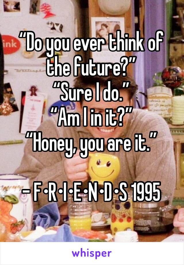 """""""Do you ever think of the future?"""" """"Sure I do."""" """"Am I in it?"""" """"Honey, you are it.""""  - F•R•I•E•N•D•S 1995"""