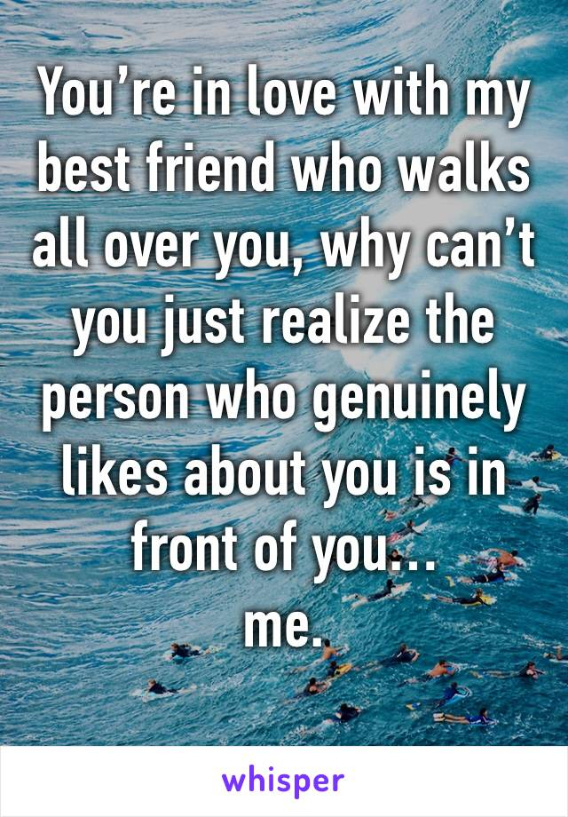 You're in love with my best friend who walks all over you, why can't you just realize the person who genuinely likes about you is in front of you… me.