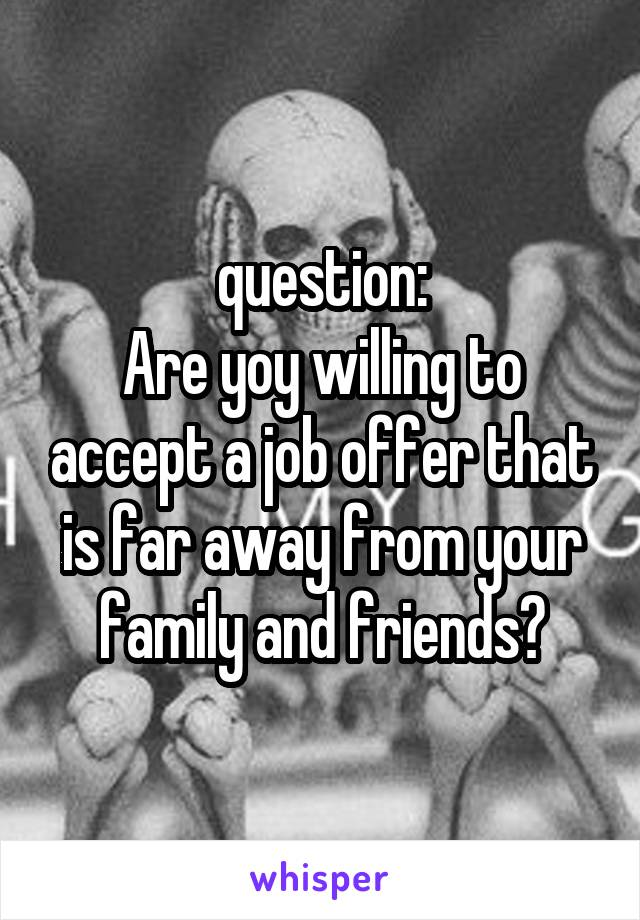 question: Are yoy willing to accept a job offer that is far away from your family and friends?