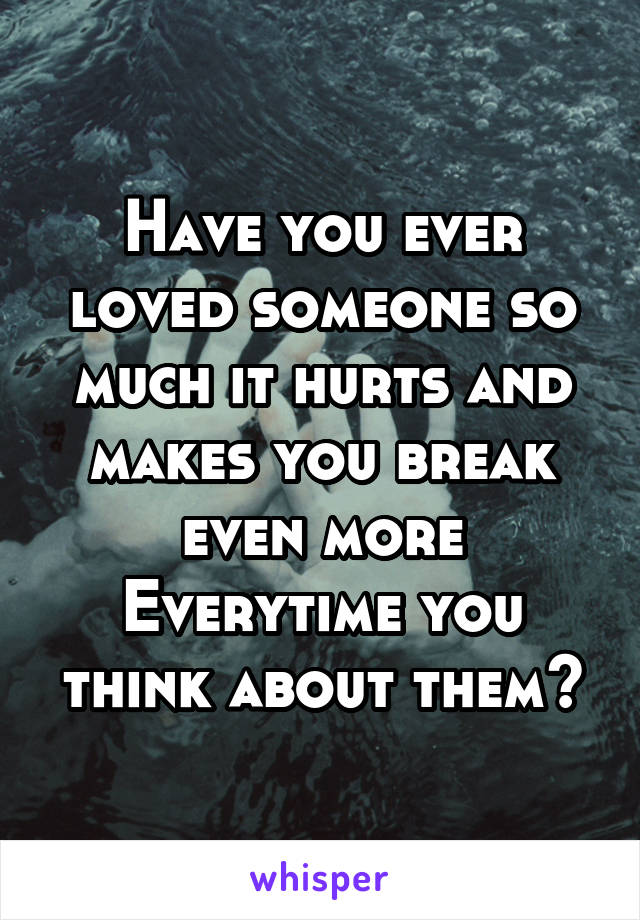 Have you ever loved someone so much it hurts and makes you break even more Everytime you think about them?