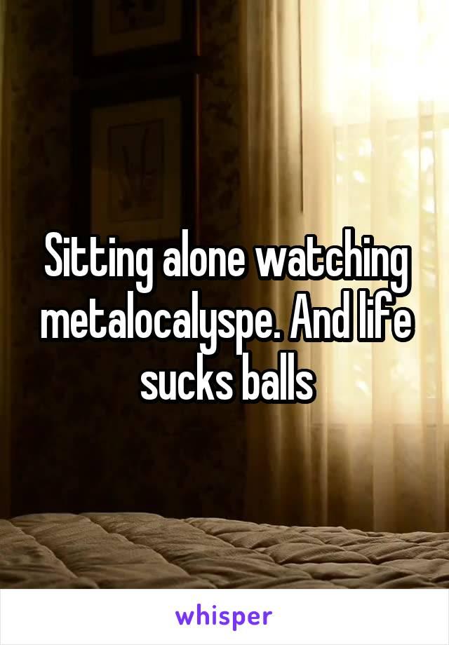 Sitting alone watching metalocalyspe. And life sucks balls