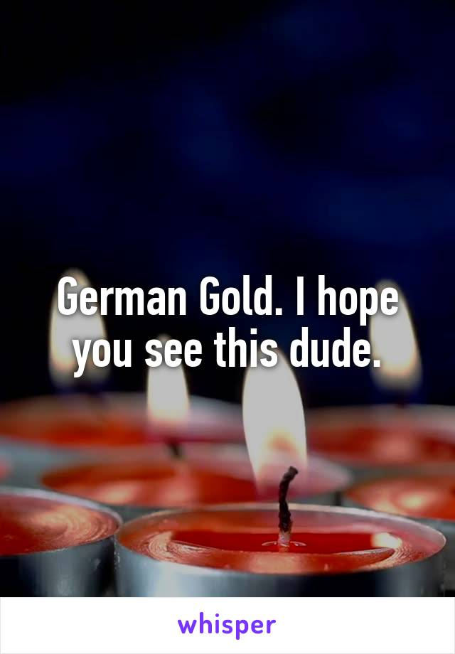 German Gold. I hope you see this dude.