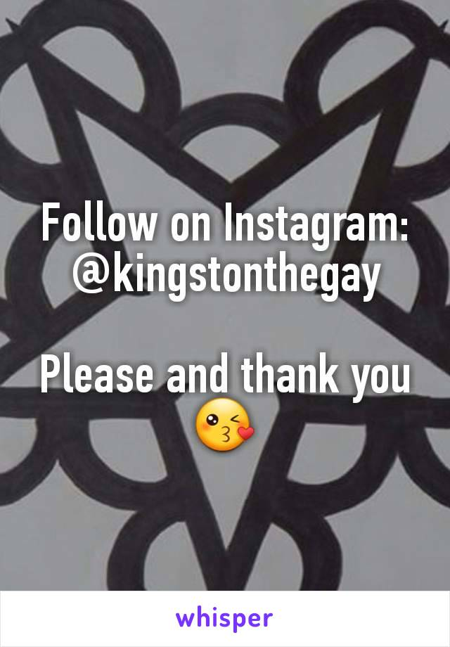 Follow on Instagram: @kingstonthegay  Please and thank you 😘