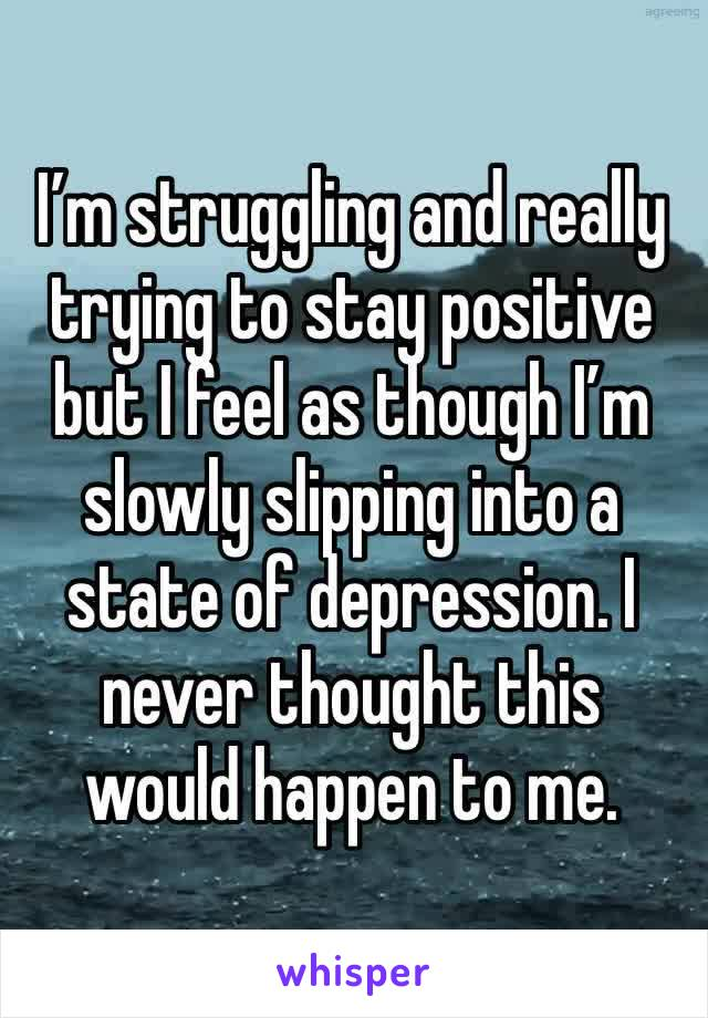 I'm struggling and really trying to stay positive but I feel as though I'm slowly slipping into a state of depression. I never thought this would happen to me.