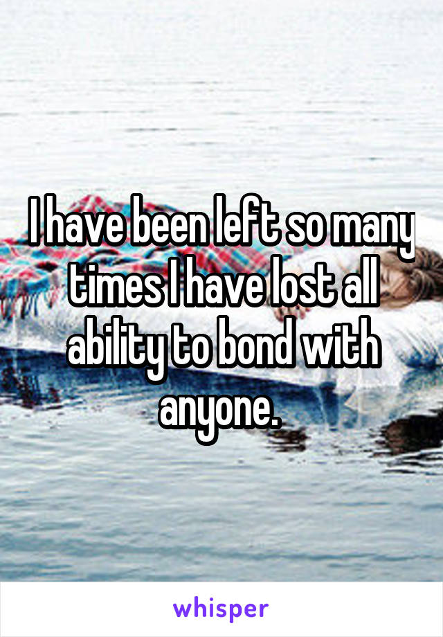 I have been left so many times I have lost all ability to bond with anyone.