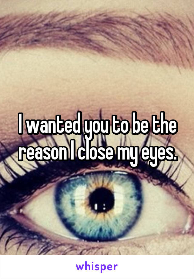 I wanted you to be the reason I close my eyes.