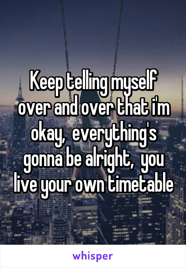 Keep telling myself over and over that i'm okay,  everything's gonna be alright,  you live your own timetable